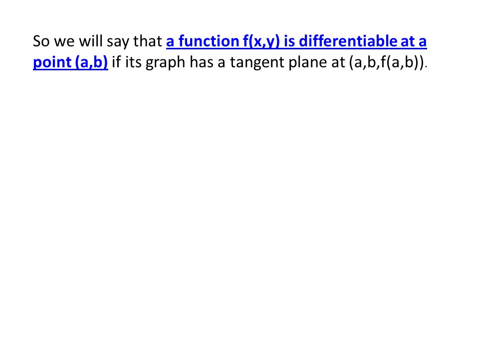So we will say that a function f(x,y) is differentiable at a point (a,b) if its graph has a tangent plane at (a,b,f(a,b)).