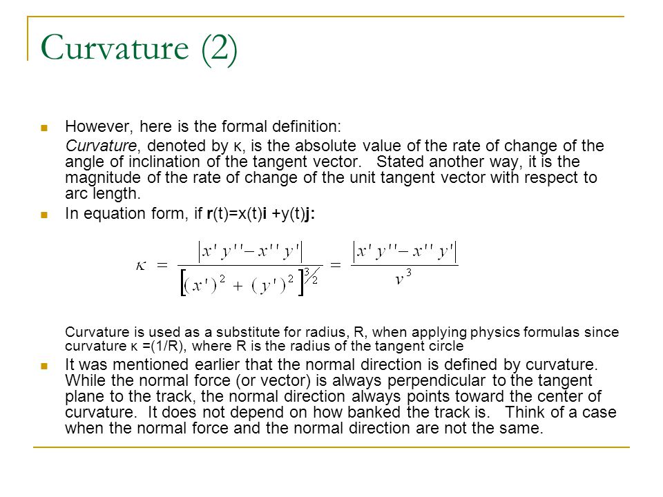 Curvature (2) However, here is the formal definition: Curvature, denoted by κ, is the absolute value of the rate of change of the angle of inclination of the tangent vector.
