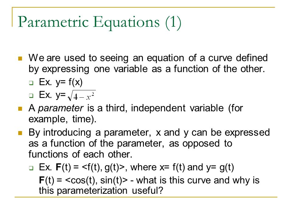 Parametric Equations (1) We are used to seeing an equation of a curve defined by expressing one variable as a function of the other.