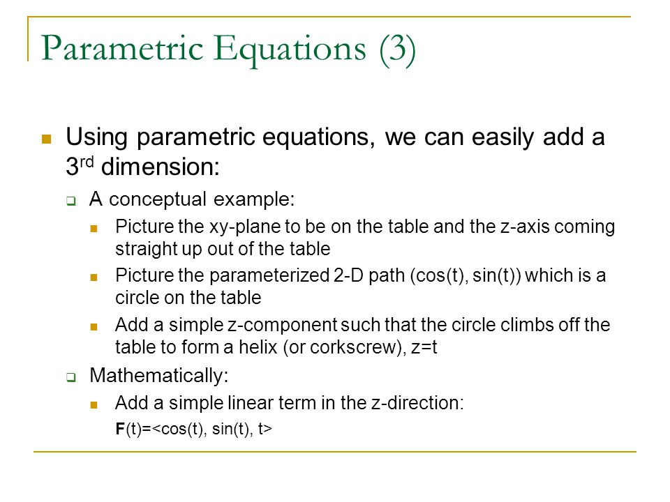 Parametric Equations (3) Using parametric equations, we can easily add a 3 rd dimension:  A conceptual example: Picture the xy-plane to be on the table and the z-axis coming straight up out of the table Picture the parameterized 2-D path (cos(t), sin(t)) which is a circle on the table Add a simple z-component such that the circle climbs off the table to form a helix (or corkscrew), z=t  Mathematically: Add a simple linear term in the z-direction: F(t)=