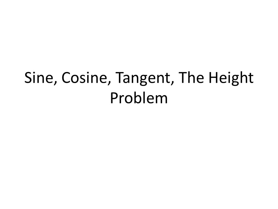 Sine, Cosine, Tangent, The Height Problem