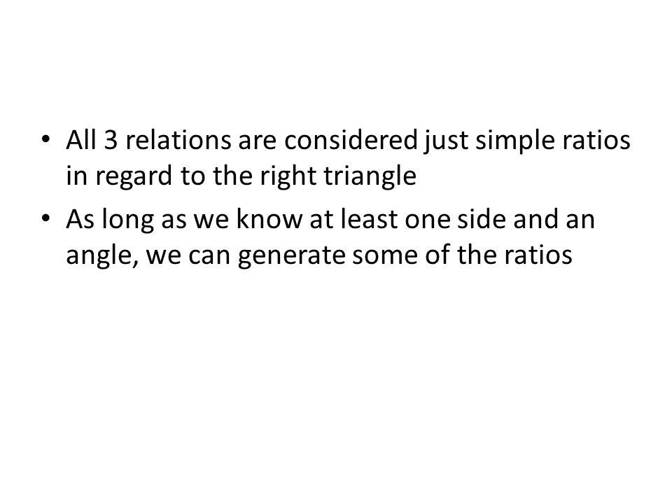 All 3 relations are considered just simple ratios in regard to the right triangle As long as we know at least one side and an angle, we can generate some of the ratios