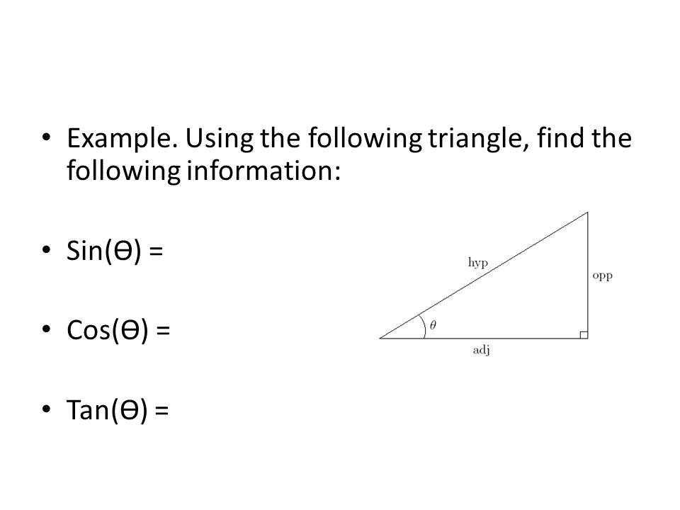 Example. Using the following triangle, find the following information: Sin(ϴ) = Cos(ϴ) = Tan(ϴ) =