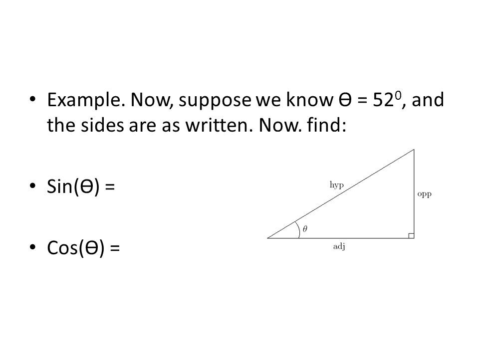 Example. Now, suppose we know ϴ = 52 0, and the sides are as written. Now, find: Sin(ϴ) = Cos(ϴ) =