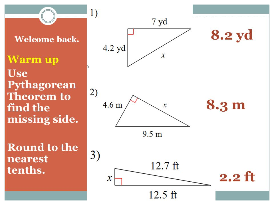 Welcome back. Warm up Use Pythagorean Theorem to find the missing side.