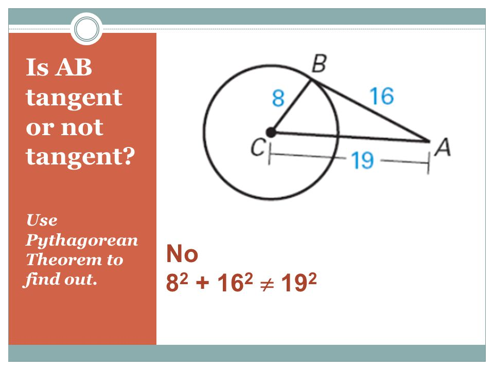 Is AB tangent or not tangent Use Pythagorean Theorem to find out. No 8 2 + 16 2  19 2