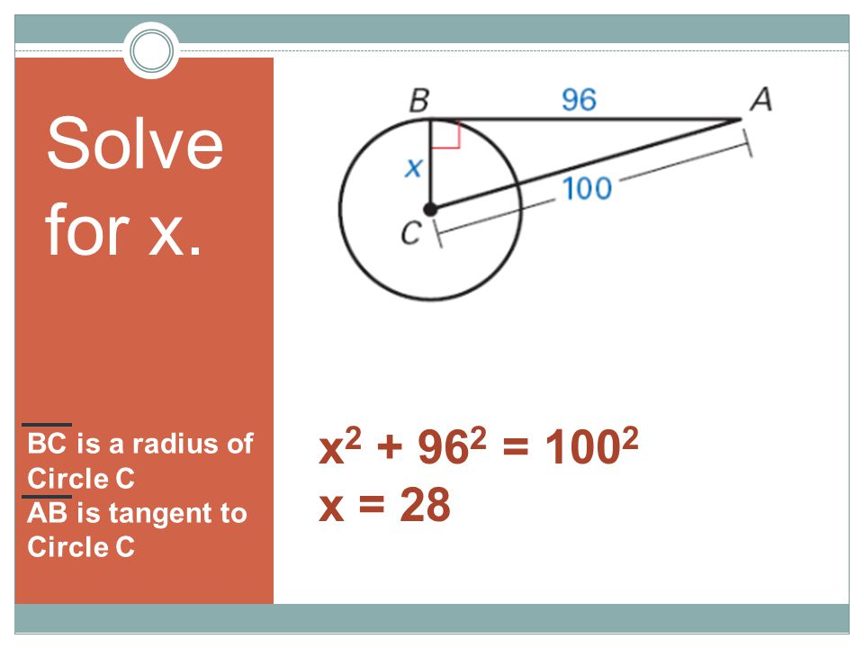 BC is a radius of Circle C AB is tangent to Circle C Solve for x. x 2 + 96 2 = 100 2 x = 28