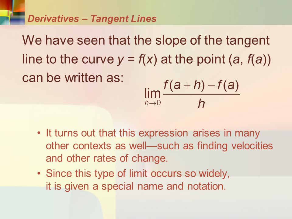 Derivatives – Tangent Lines We have seen that the slope of the tangent line to the curve y = f(x) at the point (a, f(a)) can be written as: It turns o
