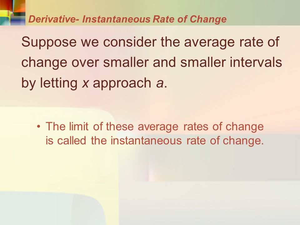 Derivative- Instantaneous Rate of Change Suppose we consider the average rate of change over smaller and smaller intervals by letting x approach a. Th