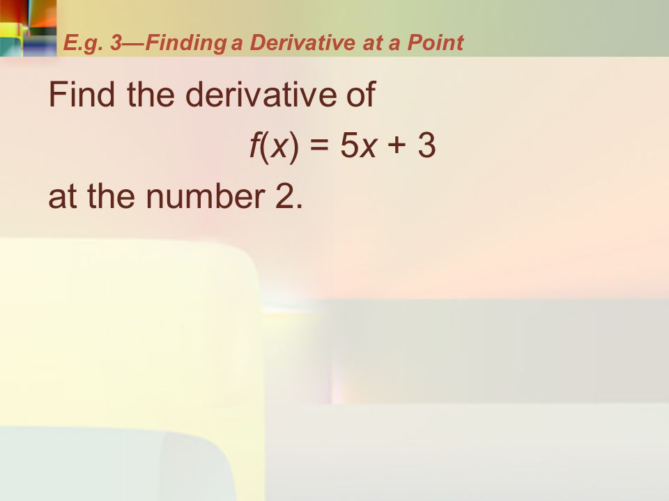 E.g. 3—Finding a Derivative at a Point Find the derivative of f(x) = 5x + 3 at the number 2.