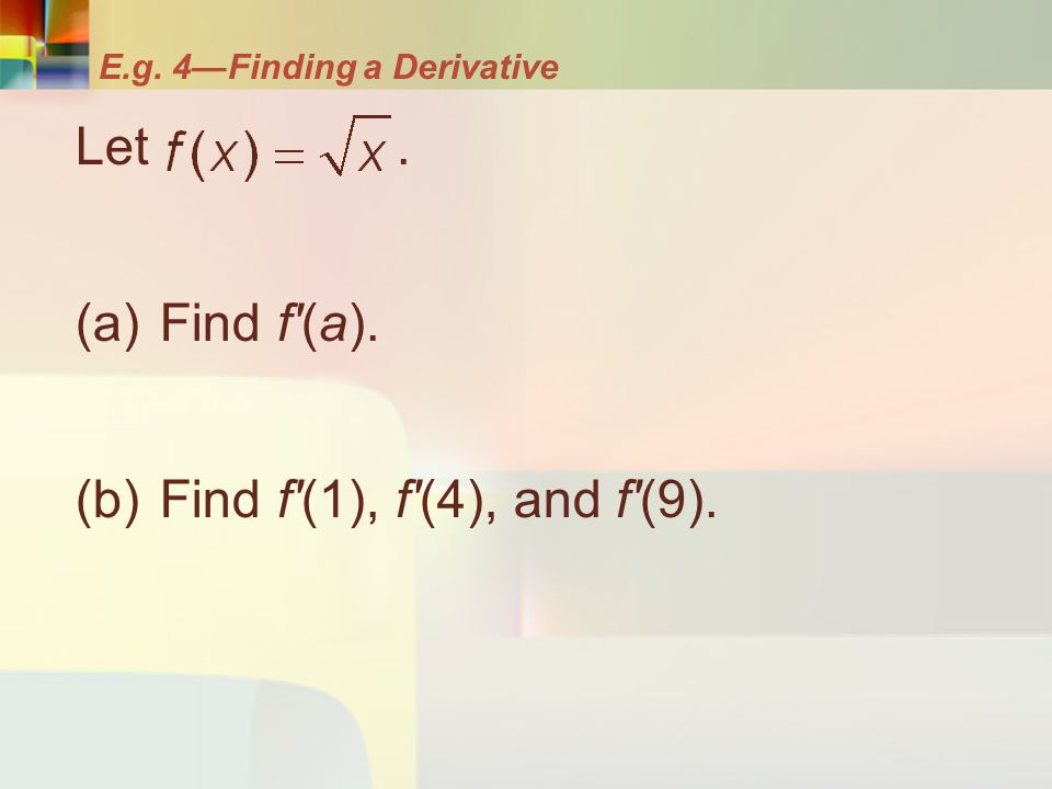 E.g. 4—Finding a Derivative Let. (a) Find f'(a). (b) Find f'(1), f'(4), and f'(9).