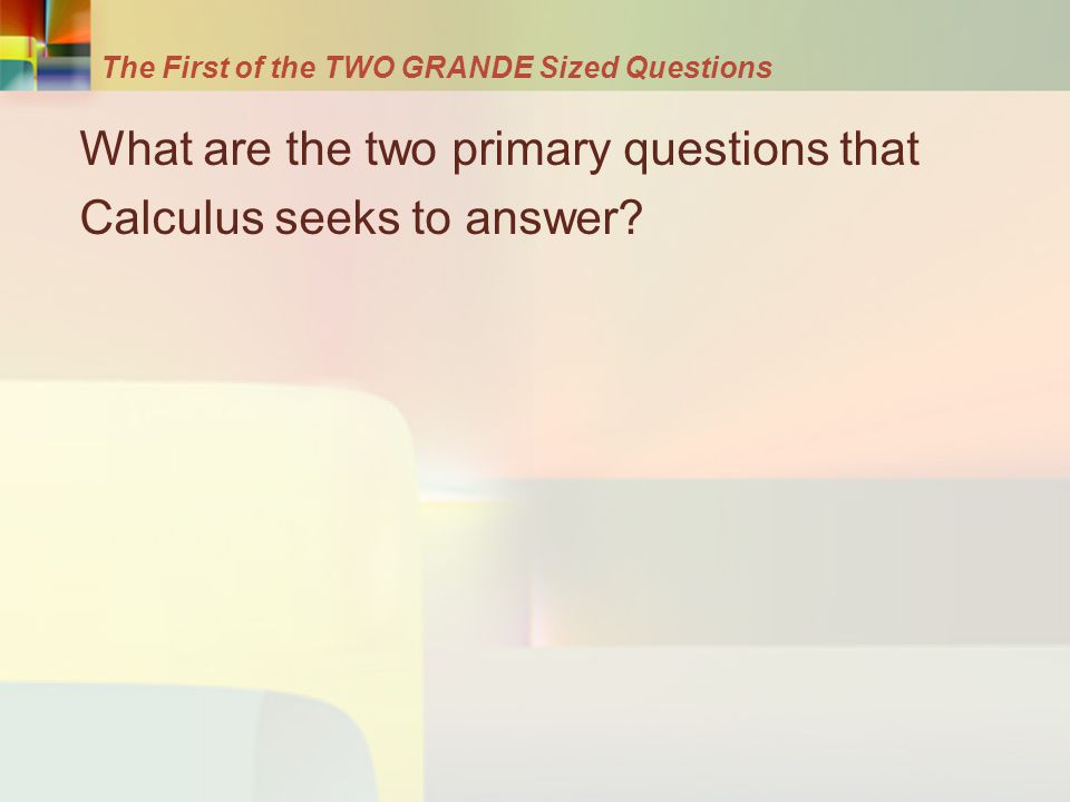 The First of the TWO GRANDE Sized Questions What are the two primary questions that Calculus seeks to answer?