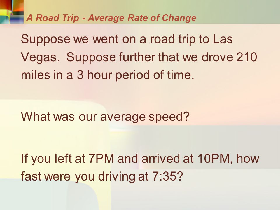 A Road Trip- Average Rate of Change Suppose we went on a road trip to Las Vegas. Suppose further that we drove 210 miles in a 3 hour period of time. W
