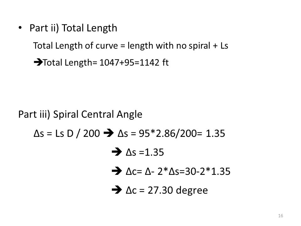 Part ii) Total Length Total Length of curve = length with no spiral + Ls  Total Length= 1047+95=1142 ft Part iii) Spiral Central Angle Δs = Ls D / 20