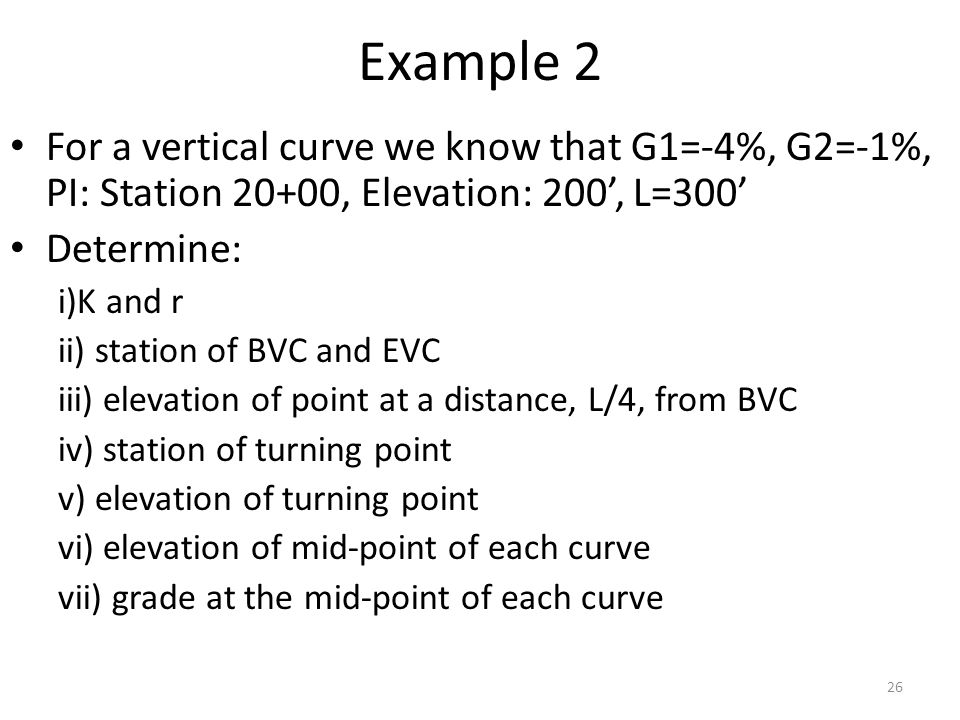 Example 2 For a vertical curve we know that G1=-4%, G2=-1%, PI: Station 20+00, Elevation: 200', L=300' Determine: i)K and r ii) station of BVC and EVC