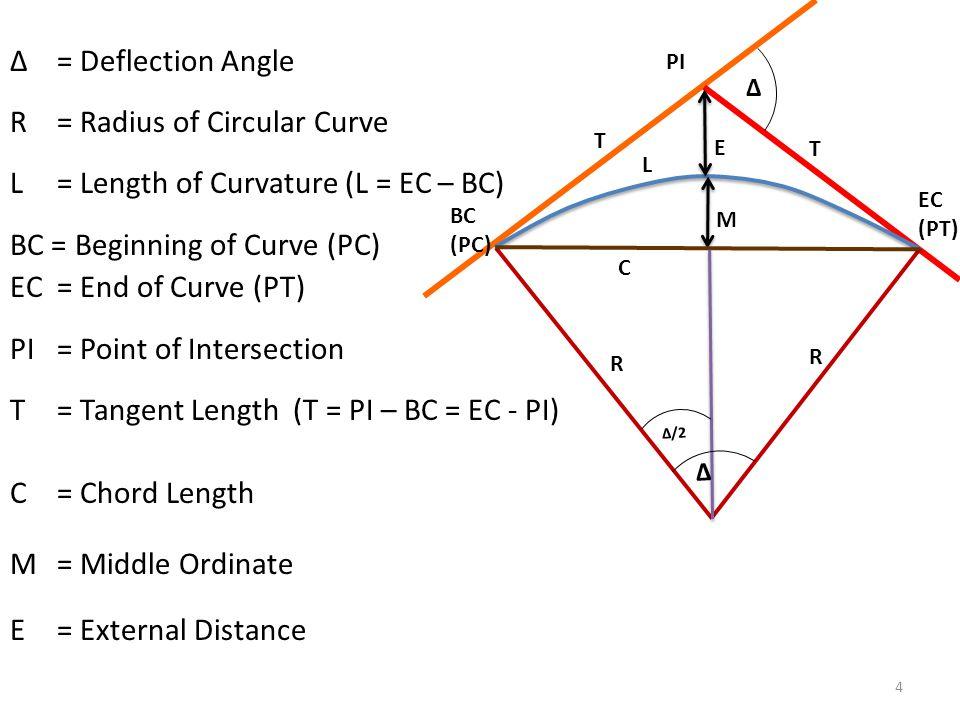 4 Δ Δ = Deflection Angle R = Radius of Circular Curve L = Length of Curvature (L = EC – BC) BC = Beginning of Curve (PC) EC = End of Curve (PT) PI = Point of Intersection T = Tangent Length (T = PI – BC = EC - PI) C = Chord Length M = Middle Ordinate E= External Distance R R BC (PC) EC (PT) PI T T L M E C Δ Δ /2
