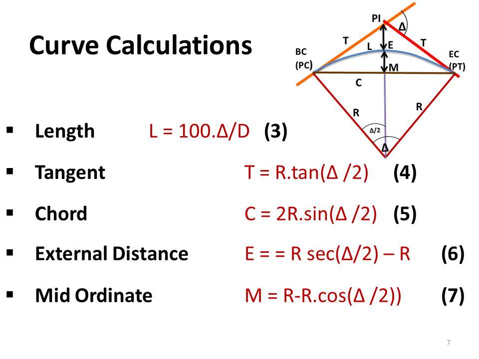 Curve Calculations 7  LengthL = 100.Δ/D (3)  TangentT = R.tan(Δ /2) (4)  Chord C = 2R.sin(Δ /2) (5)  External Distance E = = R sec(Δ/2) – R (6)  Mid Ordinate M = R-R.cos(Δ /2)) (7)