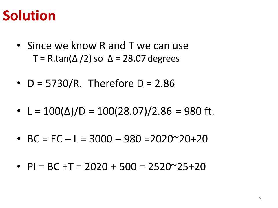 Since we know R and T we can use T = R.tan(Δ /2) so Δ = 28.07 degrees D = 5730/R. Therefore D = 2.86 L = 100(Δ)/D = 100(28.07)/2.86 = 980 ft. BC = EC