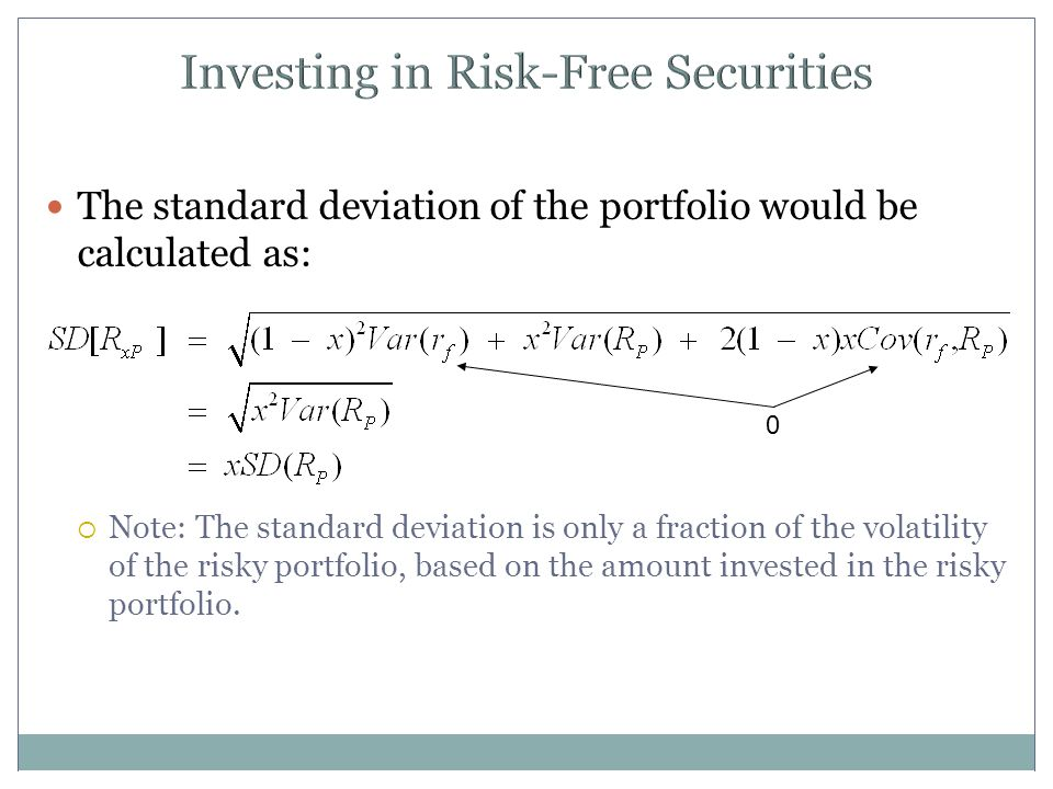 Investing in Risk-Free Securities The standard deviation of the portfolio would be calculated as:  Note: The standard deviation is only a fraction of the volatility of the risky portfolio, based on the amount invested in the risky portfolio.