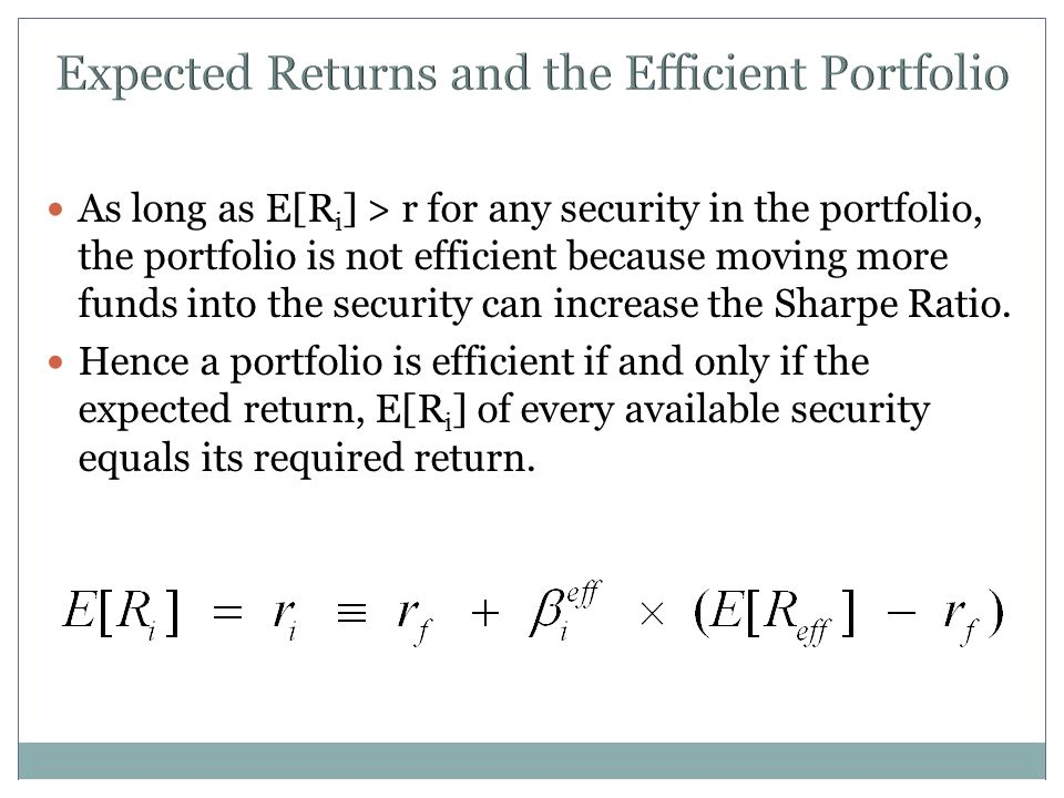 Expected Returns and the Efficient Portfolio As long as E[R i ] > r for any security in the portfolio, the portfolio is not efficient because moving more funds into the security can increase the Sharpe Ratio.