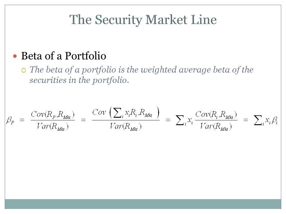 The Security Market Line Beta of a Portfolio  The beta of a portfolio is the weighted average beta of the securities in the portfolio.
