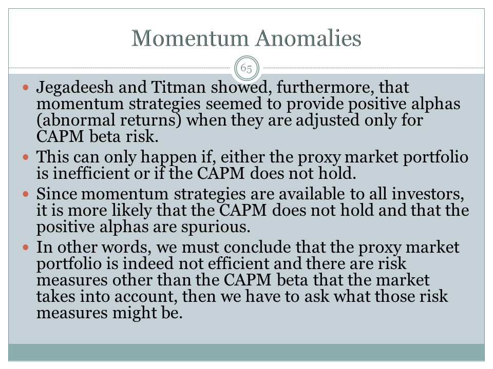 65 Jegadeesh and Titman showed, furthermore, that momentum strategies seemed to provide positive alphas (abnormal returns) when they are adjusted only for CAPM beta risk.