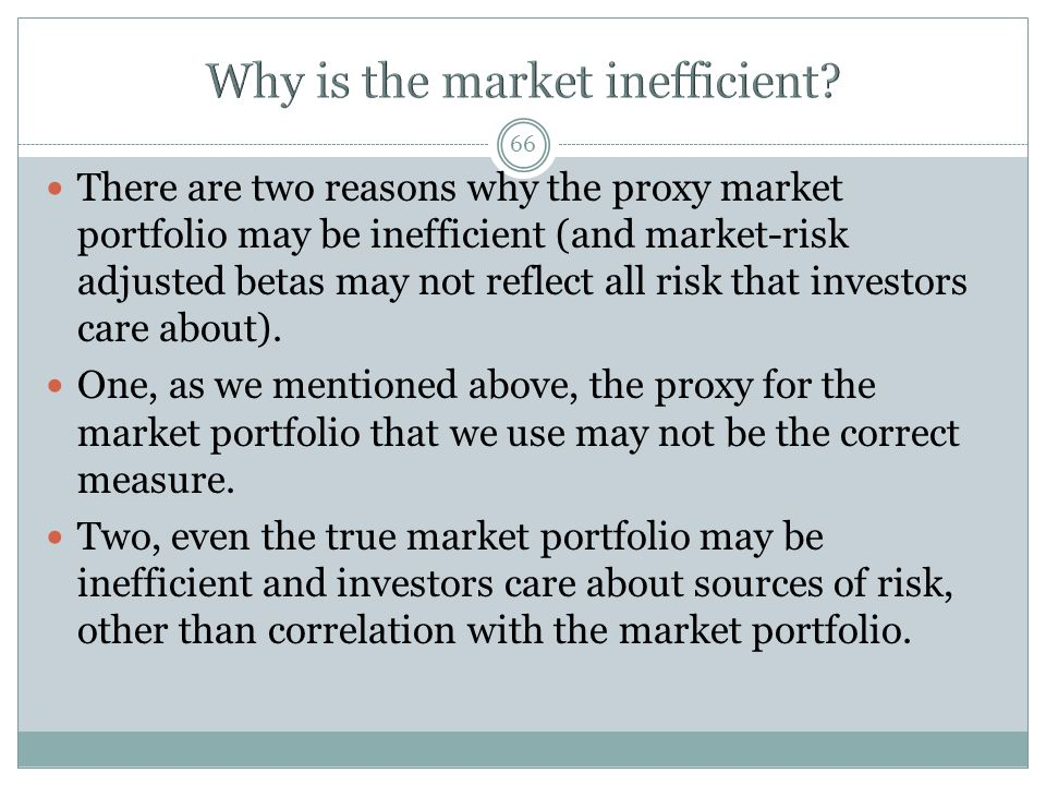 66 There are two reasons why the proxy market portfolio may be inefficient (and market-risk adjusted betas may not reflect all risk that investors care about).