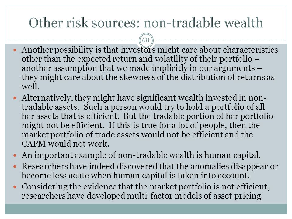 68 Another possibility is that investors might care about characteristics other than the expected return and volatility of their portfolio – another assumption that we made implicitly in our arguments – they might care about the skewness of the distribution of returns as well.