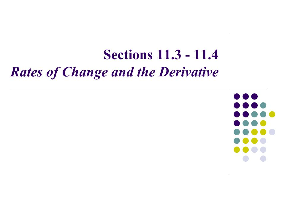 Sections 11.3 - 11.4 Rates of Change and the Derivative