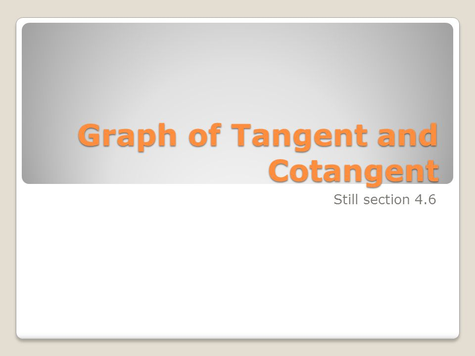 Graph of Tangent and Cotangent Still section 4.6