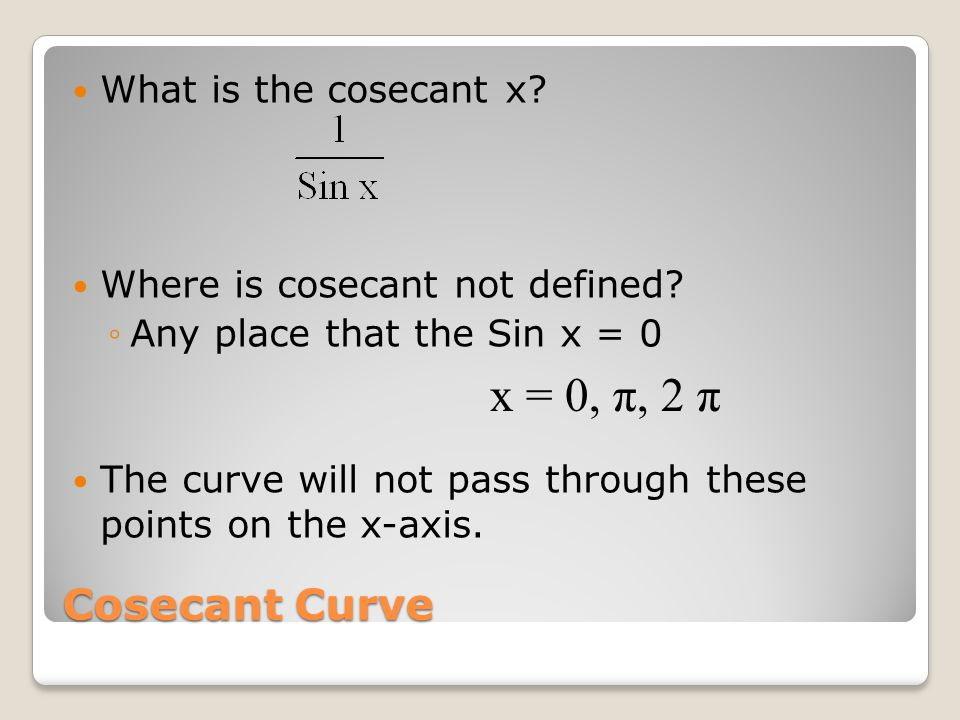 Cosecant Curve Drawing the cosecant curve 1) Draw the reciprocal curve 2) Add vertical asymptotes wherever curve goes through horizontal axis 3) Hills become Valleys and Valleys become Hills