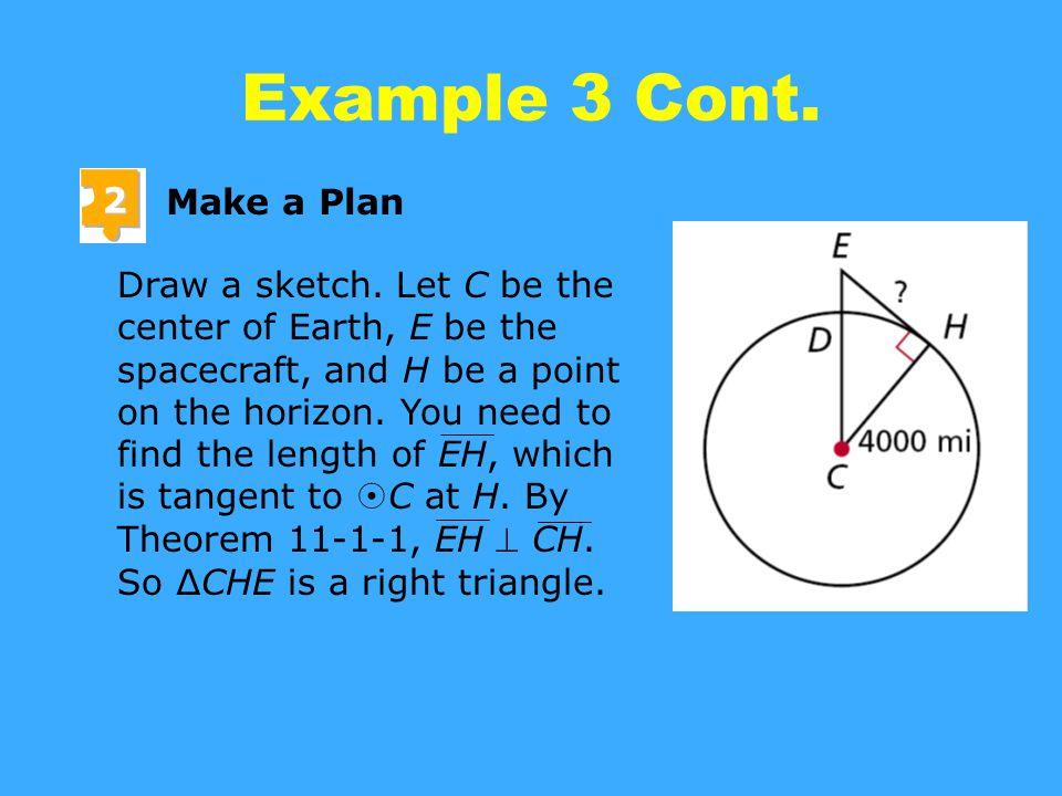 Example 3 Cont. 2 Make a Plan Draw a sketch. Let C be the center of Earth, E be the spacecraft, and H be a point on the horizon. You need to find the