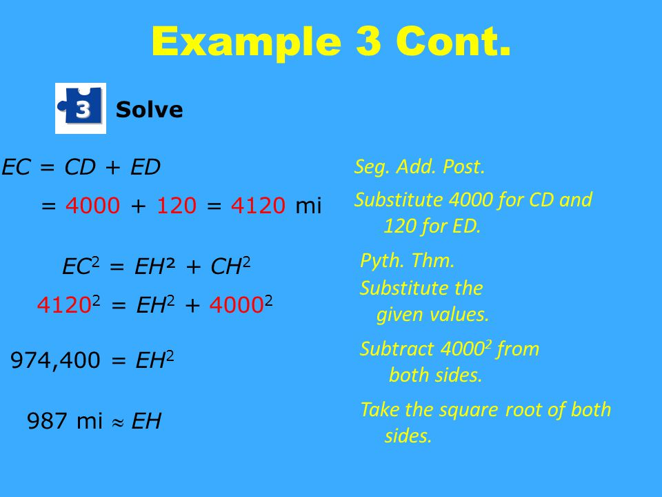 Example 3 Cont. Solve 3 EC = CD + ED = 4000 + 120 = 4120 mi EC 2 = EH² + CH 2 4120 2 = EH 2 + 4000 2 974,400 = EH 2 987 mi  EH Seg. Add. Post. Substi