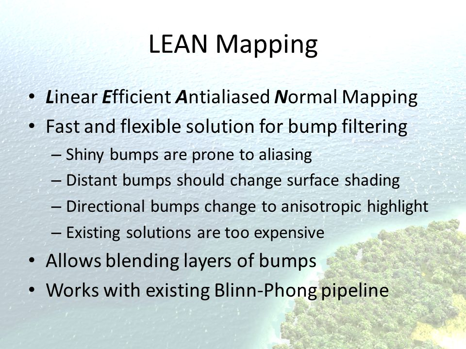 LEAN Mapping Linear Efficient Antialiased Normal Mapping Fast and flexible solution for bump filtering – Shiny bumps are prone to aliasing – Distant b