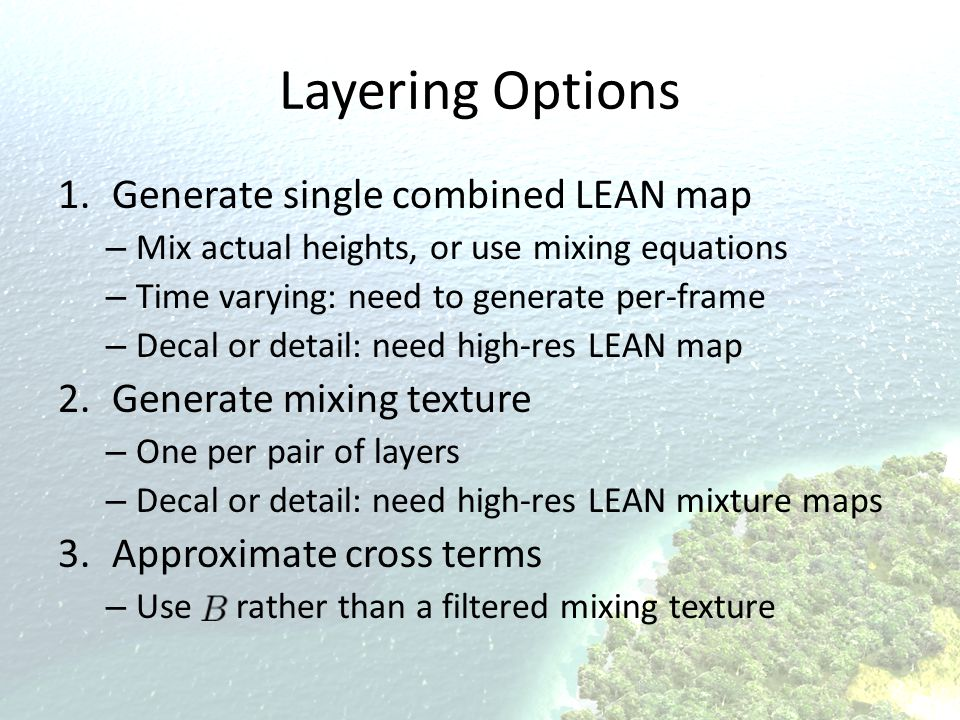 Layering Options 1.Generate single combined LEAN map – Mix actual heights, or use mixing equations – Time varying: need to generate per-frame – Decal
