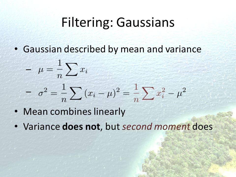 Filtering: Gaussians Gaussian described by mean and variance – Mean combines linearly Variance does not, but second moment does