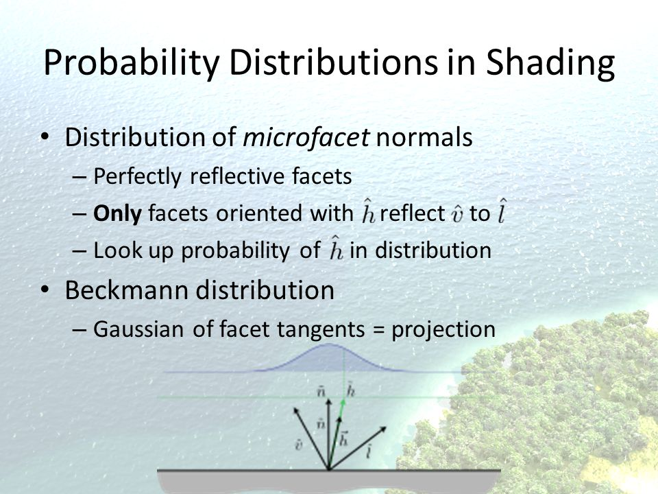 Probability Distributions in Shading Distribution of microfacet normals – Perfectly reflective facets – Only facets oriented with reflect to – Look up