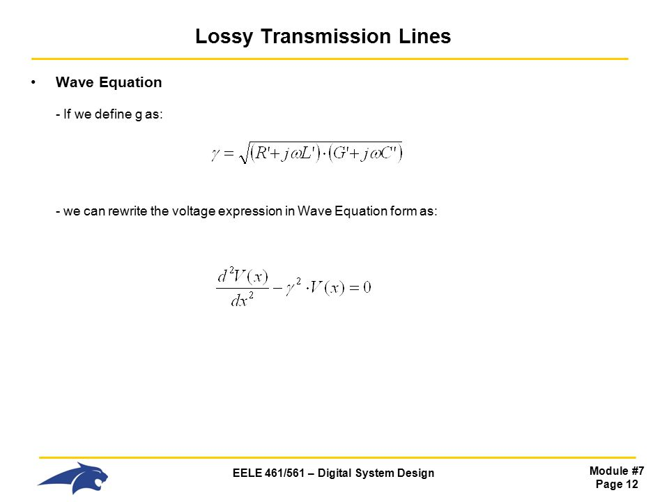 EELE 461/561 – Digital System Design Module #7 Page 12 Lossy Transmission Lines Wave Equation - If we define g as: - we can rewrite the voltage expression in Wave Equation form as: