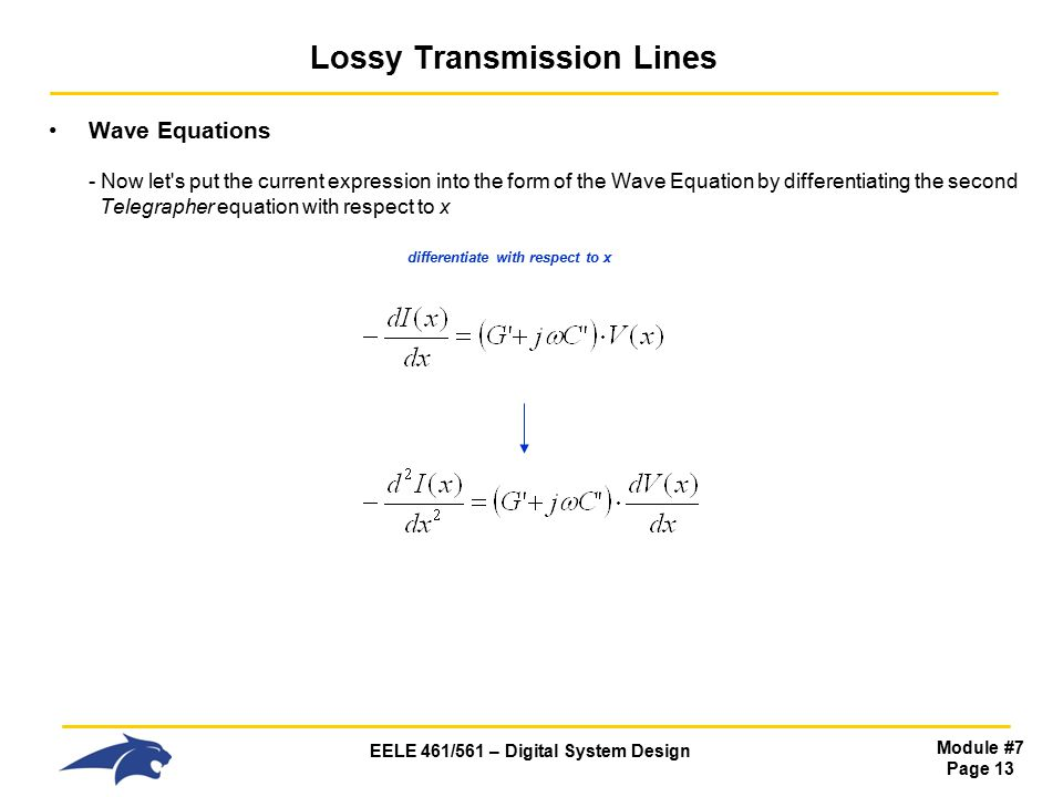 EELE 461/561 – Digital System Design Module #7 Page 13 Lossy Transmission Lines Wave Equations - Now let s put the current expression into the form of the Wave Equation by differentiating the second Telegrapher equation with respect to x differentiate with respect to x