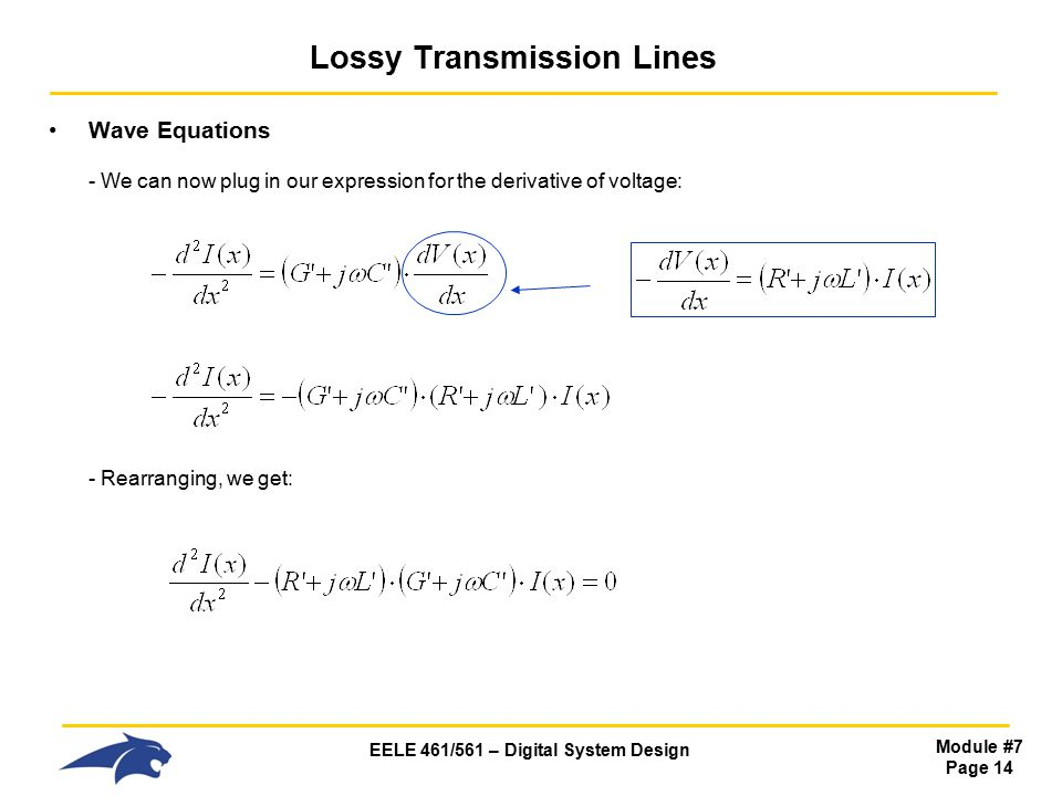 EELE 461/561 – Digital System Design Module #7 Page 14 Lossy Transmission Lines Wave Equations - We can now plug in our expression for the derivative of voltage: - Rearranging, we get: