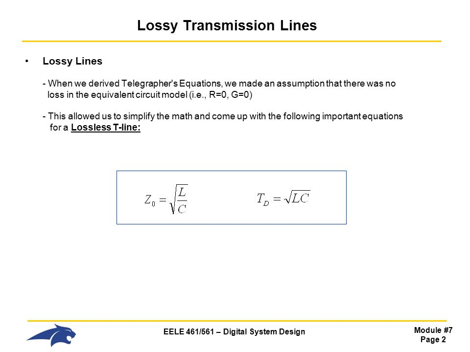 EELE 461/561 – Digital System Design Module #7 Page 2 Lossy Transmission Lines Lossy Lines - When we derived Telegrapher s Equations, we made an assumption that there was no loss in the equivalent circuit model (i.e., R=0, G=0) - This allowed us to simplify the math and come up with the following important equations for a Lossless T-line: