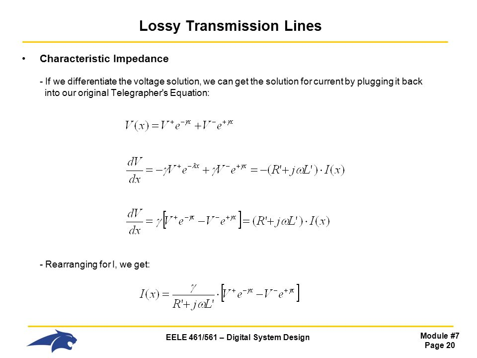 EELE 461/561 – Digital System Design Module #7 Page 20 Lossy Transmission Lines Characteristic Impedance - If we differentiate the voltage solution, we can get the solution for current by plugging it back into our original Telegrapher s Equation: - Rearranging for I, we get: