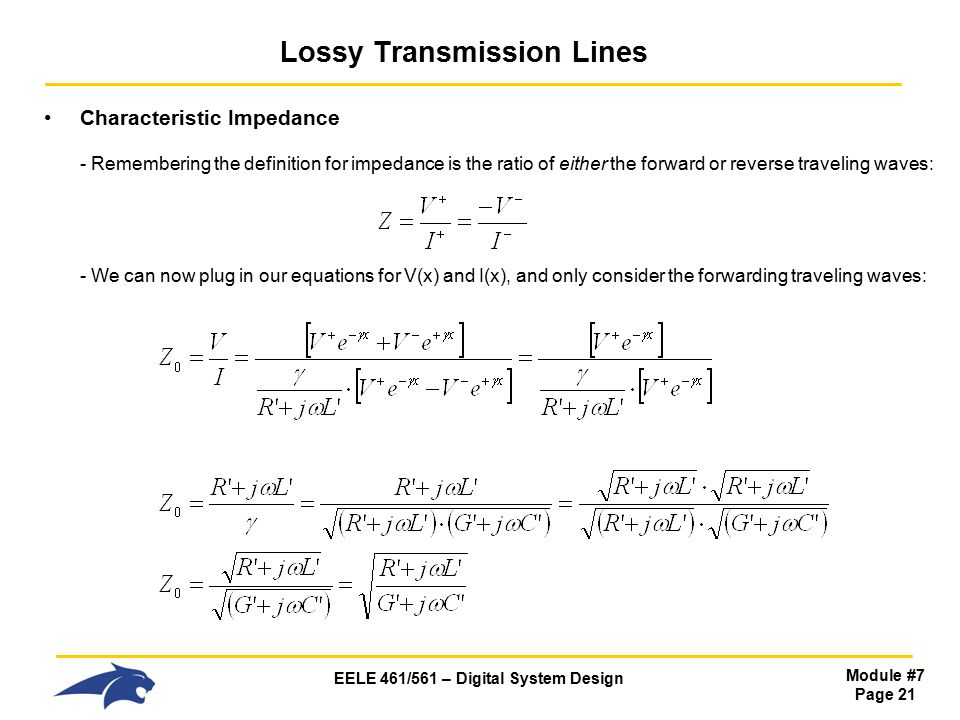 EELE 461/561 – Digital System Design Module #7 Page 21 Lossy Transmission Lines Characteristic Impedance - Remembering the definition for impedance is the ratio of either the forward or reverse traveling waves: - We can now plug in our equations for V(x) and I(x), and only consider the forwarding traveling waves:
