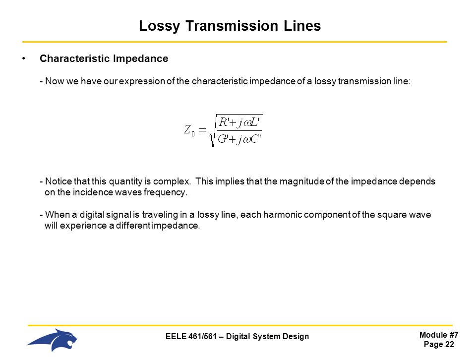 EELE 461/561 – Digital System Design Module #7 Page 22 Lossy Transmission Lines Characteristic Impedance - Now we have our expression of the characteristic impedance of a lossy transmission line: - Notice that this quantity is complex.