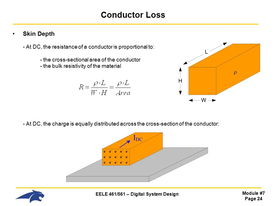 EELE 461/561 – Digital System Design Module #7 Page 24 Conductor Loss Skin Depth - At DC, the resistance of a conductor is proportional to: - the cross-sectional area of the conductor - the bulk resistivity of the material - At DC, the charge is equally distributed across the cross-section of the conductor: