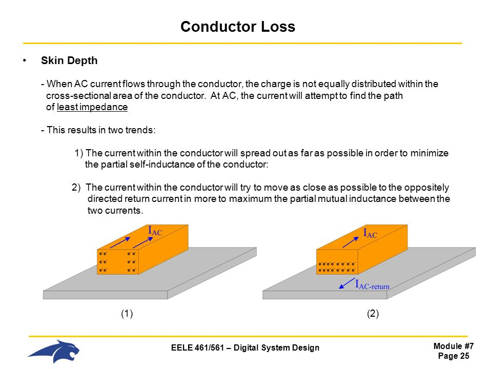 EELE 461/561 – Digital System Design Module #7 Page 25 Conductor Loss Skin Depth - When AC current flows through the conductor, the charge is not equally distributed within the cross-sectional area of the conductor.
