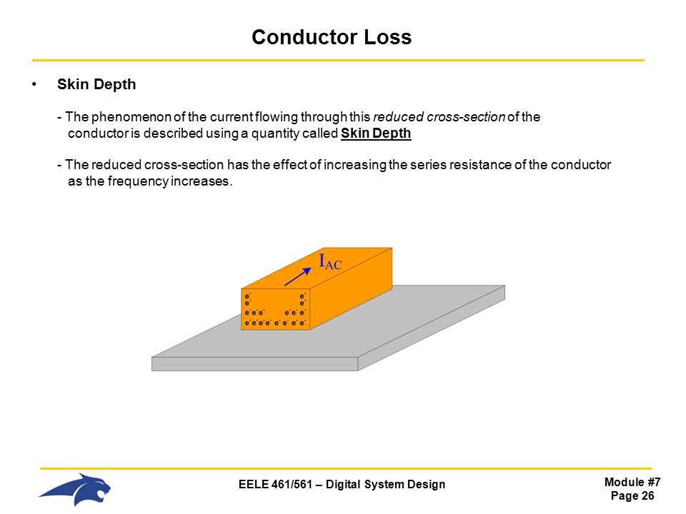 EELE 461/561 – Digital System Design Module #7 Page 26 Conductor Loss Skin Depth - The phenomenon of the current flowing through this reduced cross-section of the conductor is described using a quantity called Skin Depth - The reduced cross-section has the effect of increasing the series resistance of the conductor as the frequency increases.
