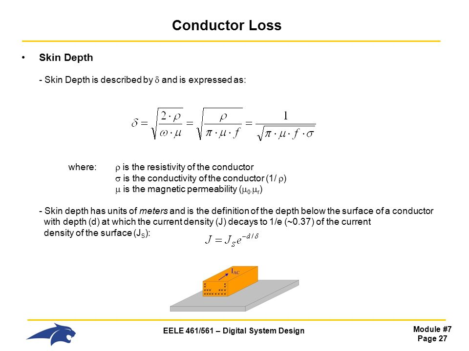 EELE 461/561 – Digital System Design Module #7 Page 27 Conductor Loss Skin Depth - Skin Depth is described by  and is expressed as: where:  is the resistivity of the conductor  is the conductivity of the conductor (1/  )  is the magnetic permeability (  0·  r ) - Skin depth has units of meters and is the definition of the depth below the surface of a conductor with depth (d) at which the current density (J) decays to 1/e (~0.37) of the current density of the surface (J S ):