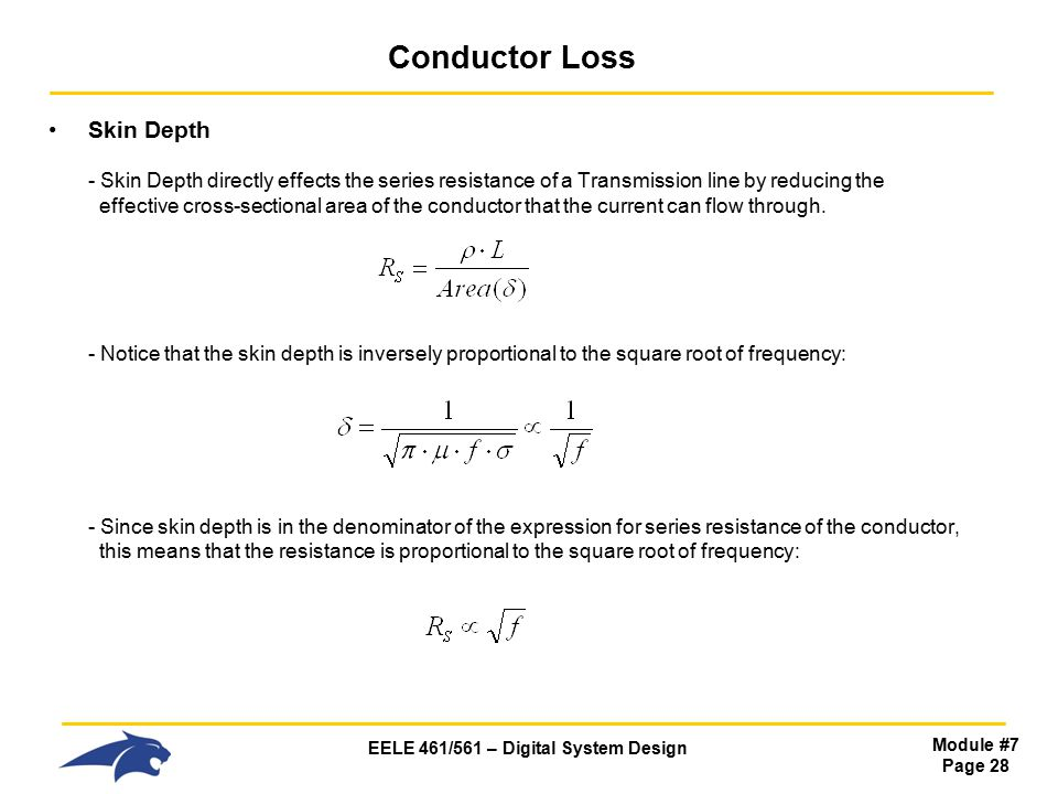 EELE 461/561 – Digital System Design Module #7 Page 28 Conductor Loss Skin Depth - Skin Depth directly effects the series resistance of a Transmission line by reducing the effective cross-sectional area of the conductor that the current can flow through.