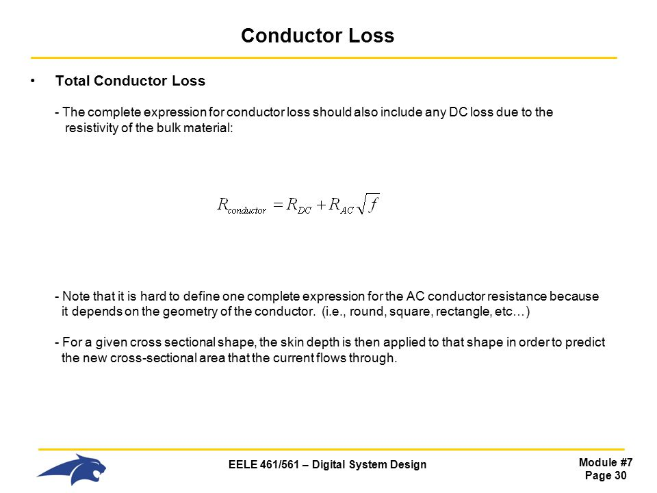 EELE 461/561 – Digital System Design Module #7 Page 30 Conductor Loss Total Conductor Loss - The complete expression for conductor loss should also include any DC loss due to the resistivity of the bulk material: - Note that it is hard to define one complete expression for the AC conductor resistance because it depends on the geometry of the conductor.